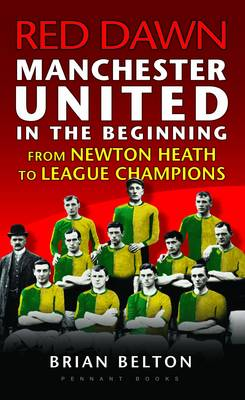 Red Dawn - Manchester United in the Beginning: From Newton Heath to League Champions