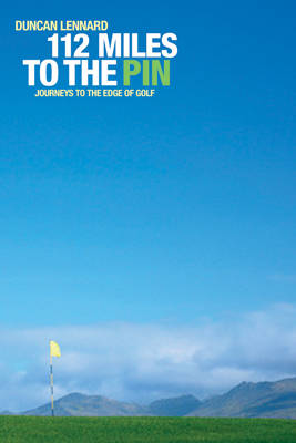 112 Miles to the Pin: Journeys to the Edge of Golf