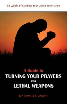 A Guide to Turning Your Prayers into Lethal Weapons: 52 Weeks of Claiming Your Divine Inheritance