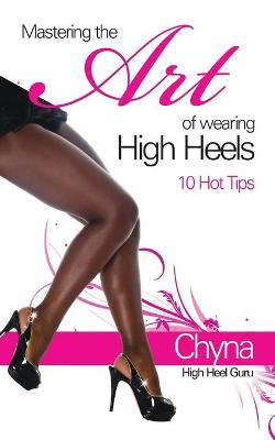 Mastering the Art of Wearing High Heels: 10 Hot Tips