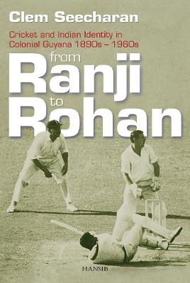 From Ranji To Rohan: Cricket and Indian Identity in Colonial Guyana 1890s-1960s