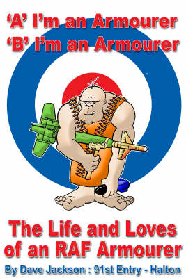 A- I'm an Armourer B- I'm an Armourer: The Life and Loves of an RAF Armourer