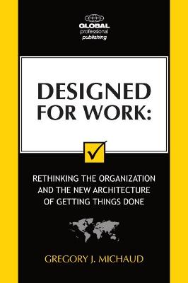Designed for Work: Rethinking the Organisation and the New Architecture of Getting Things Done