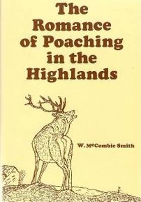 The Romance of Poaching in the Highlands of Scotland: As Illustrated in the Lives of John Farquharson & Alexander Davidson the Last of the Free-foreters