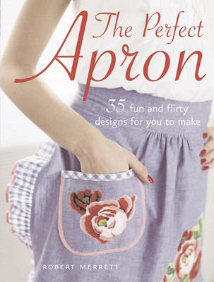 Perfect Apron: 35 Fun and Flirty Designs for You to Make