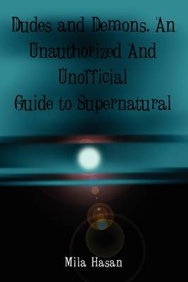 Dudes & Demons. An Unofficial and Unauthorized Guide to Supernatural
