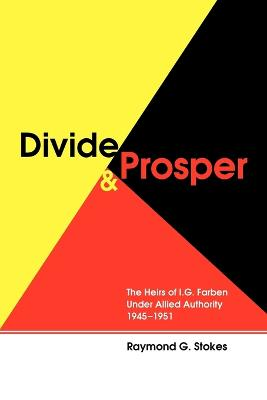 Divide and Prosper: The Heirs of I. G. Farben Under Allied Authority 1945-1951