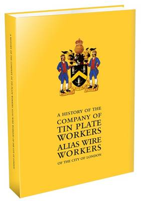 A History of the Company of Tin Plate Workers Alias Wire Workers of the City of London
