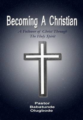 Becoming a Christian: A Follower of Christ Through the Holy Spirit