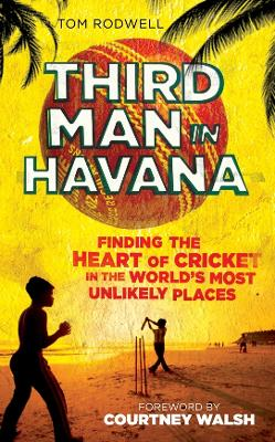 Third Man in Havana: Finding the Heart of Cricket in the World's Most Unlikely Places
