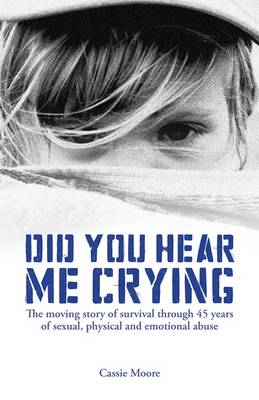 Did You Hear Me Crying: The Moving Story of Survival Through 45 Years of Sexual, Physical and Emotional Abuse