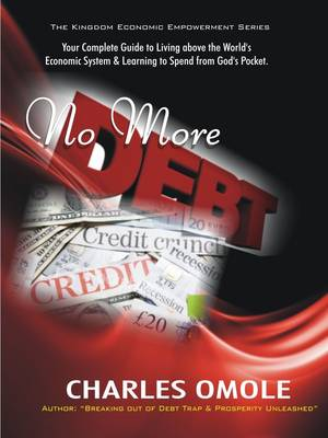 No More Debts: Your Broad Guide to Living Above the World's Economic System and Begin to Spend from God's Pocket