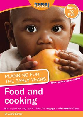Planning for the Early Years: Food and Cooking: How to Plan Learning Opportunities That Engage and Interest Children