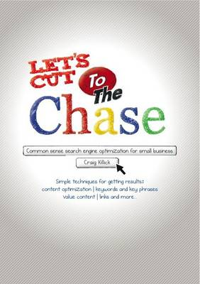 Let's Cut to the Chase: Common Sense Search Engine Optimization for Small Business