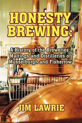 Honesty Brewing: A History of the Breweries, Maltings and Distilleries of Musselburgh and Fisherrow