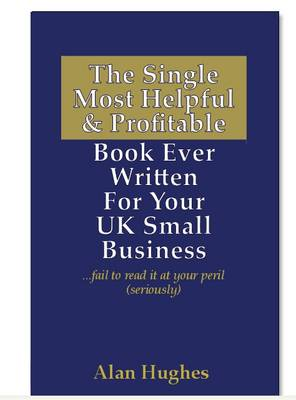 The Single Most Helpful and Profitable Book Ever Written for Your UK Small Business: Fail to Read it at Your Peril (seriously)