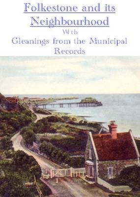 Folkestone and Its Neighbourhood: with Gleanings from the Municipal Records