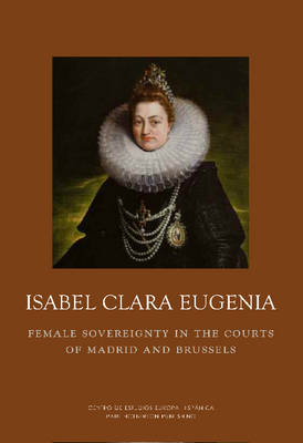 Isabel Clara Eugenia: Female Sovereigny: Female Sovereignty in the Courts of Madrid and Brussels