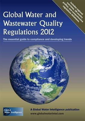 Global Water and Wastewater Quality Regulations: The Essential Guide to Compliance and Developing Trends: 2012