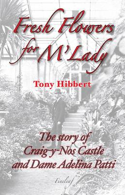 Fresh Flowers for M'Lady: The Story of Craig-Y-Nos Castle and Dame Adelina Patti