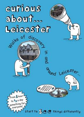 Curious About... Leicester: Walks of Discovery in and Around Leicester: 2017