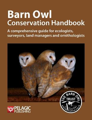 Barn Owl Conservation Handbook: A comprehensive guide for ecologists, surveyors, land managers and ornithologists