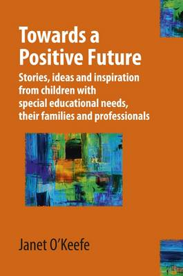 Towards a Positive Future: Stories, Ideas and Inspiration from Children with Special Educational Needs, Their Families and Professionals