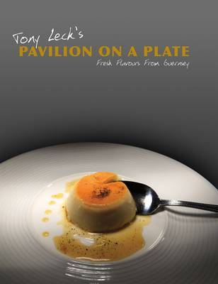 Tony Leck's Pavilion on a Plate: Fresh Flavours from Guernsey