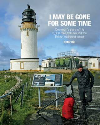 I May be Gone for Some Time: One Man's Story of His 5,000 Mile Trek Around the British Mainland Coast