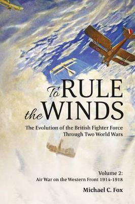 To Rule the Winds: The Evolution of the British Fighter Force Through Two World Wars, Volume 2: Air War on the Western Front 1914-1918