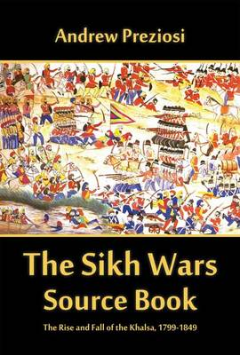 The Sikh Wars Source Book: The Rise and Fall of the Khalsa, 1799-1849