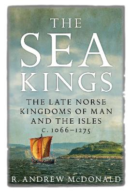 The Sea Kings: The Late Norse Kingdoms of Man and the Isles c.1066-1275
