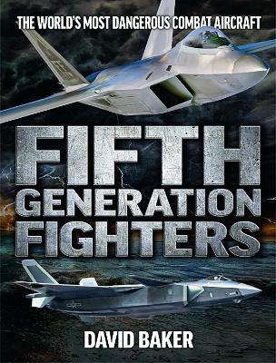 Fifth Genereation Fighters: The World's Most Dangerous Combat Aircraft