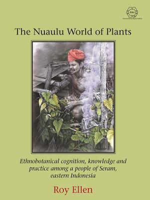 The Nuaulu World of Plants: Ethnobotanical cognition, knowledge and practice among a people of Seram, eastern Indonesia