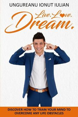 Live.Love.Dream: Discover How To Train Your Mind To Overcome Any Life Obstacles