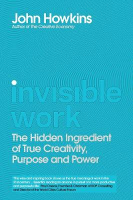 Invisible Work: The Hidden Ingredient of True Creativity, Purpose and Power