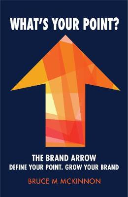 What's Your Point?: The Brand Arrow - Define Your Point. Grow Your Brand