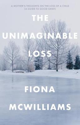 The Unimaginable Loss: A Mother's Thoughts on the Loss of a Child - A Guide to Good Grief