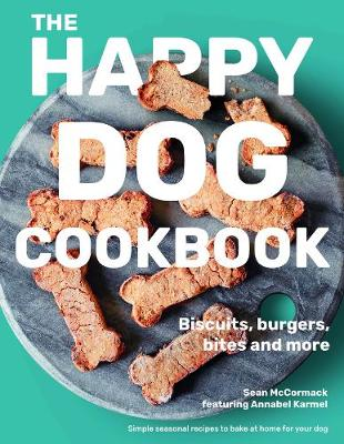 The Happy Dog Cookbook: Biscuits, Burgers, Bites and More: Simple Seasonal Recipes to Bake at Home for Your Dog
