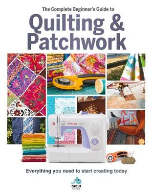 The The Complete Beginner's Guide to Quilting and Patchwork: Everything you need to know to get started with Quilting and Patchwork