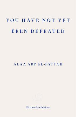 You Have Not Yet Been Defeated: Selected Writings 2011-2021