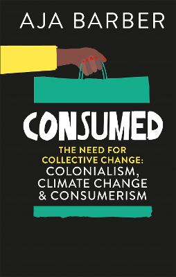 Consumed: The need for collective change; colonialism, climate change & consumerism