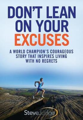 Don't Lean On Your Excuses: A World Champion's Courageous Story That Inspires Living With No Regrets