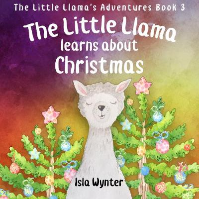 The Little Llama Learns About Christmas: An illustrated children's book