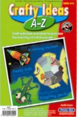 Crafty Ideas A - Z: Craft Ideas and Activities to Enhance the Teaching of Initial Sounds
