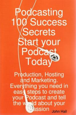 Podcasting 100 Success Secrets - Start Your Podcast Today: Production, Hosting and Marketing. Everything You Need in Easy Steps to Create Your Podcast