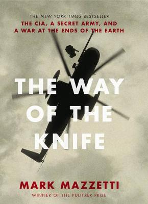 The Way of the Knife: the CIA, a secret army, and a war at the ends of the Earth