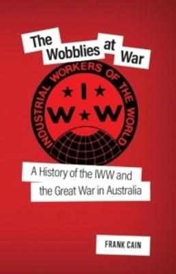 The Wobblies at War: A History of the IWW and the Great War in Australia