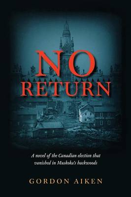 No Return: A novel of the Canadian election that vanished in Muskoka's backwoods