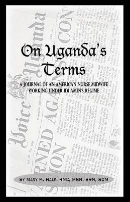 On Uganda's Terms: A Journal by an American Nurse-Midwife Working for Change in Uganda, East Africa During Idi Amin's Regime